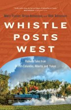 Whistle Posts West: Railway Tales from British Columbia, Alberta, and Yukon
