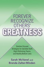 Forever Recognize Others' Greatness: Solution-Focused Strategies for Satisfied Staff, High-Performing Teams, and Healthy Bottom Lines