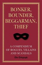 Bonker, Bounder, Beggarman, Thief: A Compendium of Rogues, Villains and Scandals