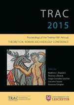 Trac 2015: Proceedings of the 25th Annual Theoretical Roman Archaeology Conference