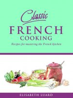 Classic French Cooking: Recipes for Mastering the French Kitchen