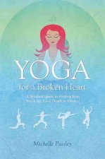 Yoga for a Broken Heart: A Spiritual Guide to Healing from Break-Up, Loss, Death or Divorce
