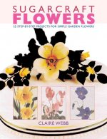 Sugarcraft Flowers: 25 Step-By-Step Projects for Simple Garden Flowers