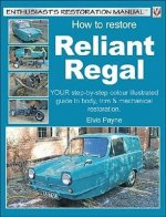 How to Restore Reliant Regal: Your Step-By-Step Colour Illustrated Guide to Body, Trim & Mechanical Restoration