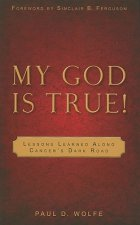 My God Is True!: Lessons Learned Along Cancer's Dark Road