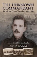 The Unknown Commandant: The Life and Times of Denis Barry 1883-1923