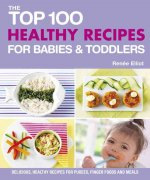 The Top 100 Healthy Recipes for Babies & Toddlers: Delicious, Healthy Recipes for Purees, Finger Foods and Meals