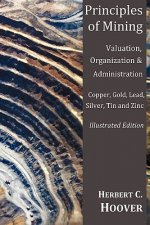 Principles of Mining - (With Index and Illustrations)Valuation, Organization and Administration. Copper, Gold, Lead, Silver, Tin and Zinc.