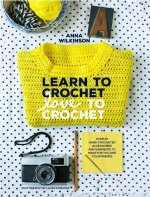 Learn to Crochet, Love to Crochet: Over 20 Hand-Crocheted Accessories and Garments to Make for You and Your Friends
