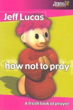 How Not to Pray: A Fresh Look at Prayer