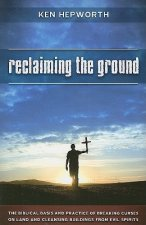 Reclaiming the Ground: The Biblical Basis and Practice of Breaking Curses on Land and Cleansing Buildings from Evil Spirits