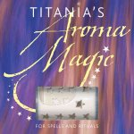 Titanias Aroma Magic: For Spells and Rituals