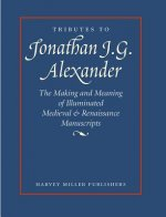 Tributes to Jonathan J. G. Alexander: The Making and Meaning of Illuminated Medieval & Renaissance Manuscripts, Art & Architecture