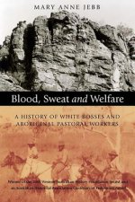 Blood, Sweat and Welfare: A History of White Bosses and Aboriginal Pastoral Workers
