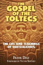Gospel of the Toltecs: The Life and Teachings of Quetzalcoatl