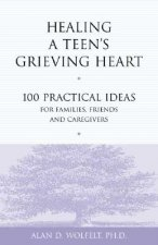 Healing a Teen's Grieving Heart: 100 Practical Ideas for Families, Friends and Caregivers