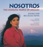 Nosotros: The Hispanic People of Oregon: Essays and Recollections