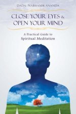 Close Your Eyes and Open Your Mind: A Practical Guide to Spiritual Meditation