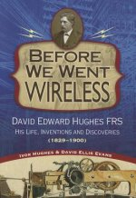 Before We Went Wireless: David Edward Hughes, His Life, Inventions and Discoveries 1831-1900