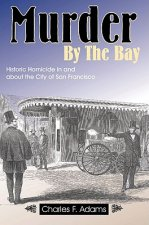 Murder by the Bay: Historic Homicide in and about the City of San Francisco