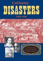 California Disasters 1800-1900: Firsthand Accounts of Fires, Shipwrecks, Floods, Earthquakes, and Other Historic California Tragedies