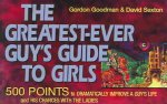 The Greatest-Ever Guy's Guide to Girls: 500 Points to Dramatically Improve a Guy's Life and His Chances with the Ladies