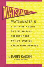 Watsamatta U: The Get-A-Grip Guide to Staying Sane Through Your Child's College Application Process