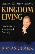 Kingdom Living: How to Activate Your Spiritual Authority