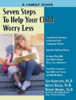 Seven Steps to Help Your Child Worry Less: A Family Guide