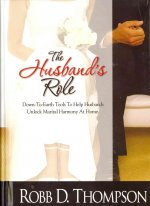 The Husband's Role: Down-To-Earth Tools to Help Husbands Unlock Marital Harmony at Home