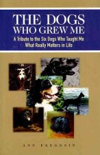 The Dogs Who Grew Me: A Tribute to the Six Dogs Who Taught Me What Really Matters in Life