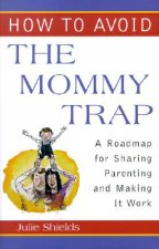 How to Avoid the Mommy Trap: A Roadmap for Sharing Parenting and Making It Work
