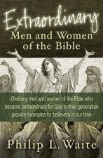 Extraordinary Men and Women of the Bible: Ordinary Men and Women of the Bible Who Became Extraordinary for God in Their Generation Provide Examples fo