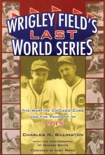 Wrigley Field's Last World Series: The Wartime Cubs and the Pennant of 1945