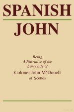 Spanish John: Being a Narrative of the Early Life of Colonel John M'Donell of Scottos