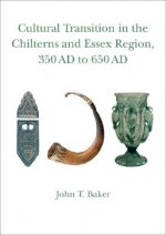 Cultural Transition in the Chilterns and Essex Region, 350 Ad to 650 Ad: Volume 4