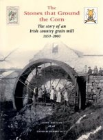 The Stones That Ground the Corn: The Story of an Irish Country Grain Mill 1850-2000