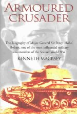 Armoured Crusader: The Biography of Major-General Sir Percy 'Hobo' Hobart, One of the Most Influential Military Commanders of the Second