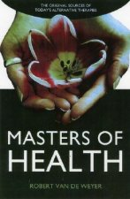 Masters of Health: The Original Sources of Today's Alternative Therapies