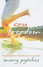 Cry Freedom: Powerful Restoration Through the Touch of the Holy Spirit