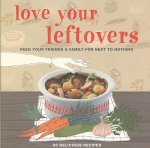 Love Your Leftovers: Feed Your Friends & Family for Next to Nothing