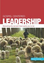 Gospel Centered Leadership: Becoming the Servant God Wants You to Be