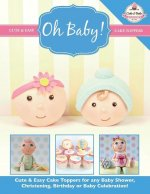 Oh Baby!: Cute & Easy Cake Toppers for Any Baby Shower, Christening, Birthday or Baby Celebration ( Cute & Easy Cake Toppers Col