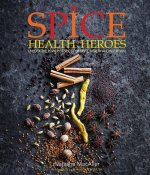 Spice Health Heroes: Unlock the Power of Spice for Taste, Health and Nutrition