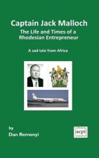 Captain Jack Malloch the Life and Times of a Rhodesian Entrepreneur a Sad Tale from Africa