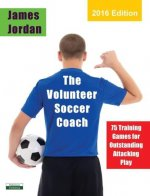 The Volunteer Soccer Coach: 75 Training Games for Outstanding Attacking Play