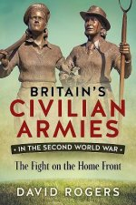 Britain S Civilian Armies in World War II: The Fight on the Home Front