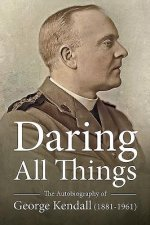 Daring All Things: The Autobiography of George Kendall (1881-1961)