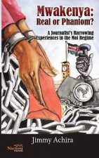 Mwakenya: Real or Phantom; Subtitle: A Journalist's Harrowing Experience in the Moi Regime