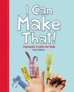 I Can Make That!: Fantastic Crafts for Kids!